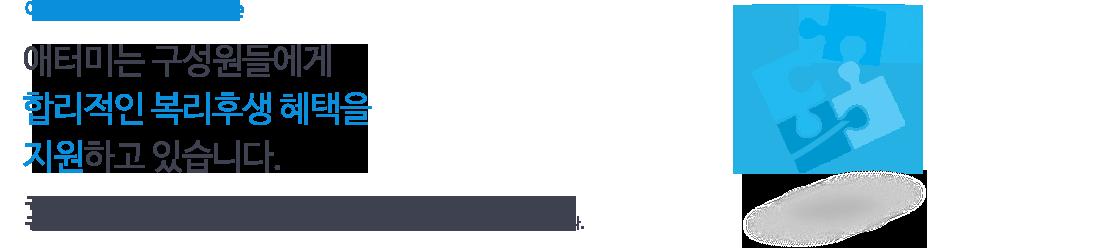애터미 benefits package 애터미는 구성원들에게 합리적인 복리후생 혜택을 지원하고있습니다. 구성원들이 직장과 가정생활의 안정을 이뤄 만족감을 가지고 보다 의욕적으로 일할 수 있도록 구성원들에게 필요한 복리후생 사항을 반영하여 합리적이고 경쟁적인 수준으로 운영하고 있습니다.